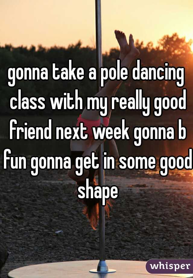 gonna take a pole dancing class with my really good friend next week gonna b fun gonna get in some good shape