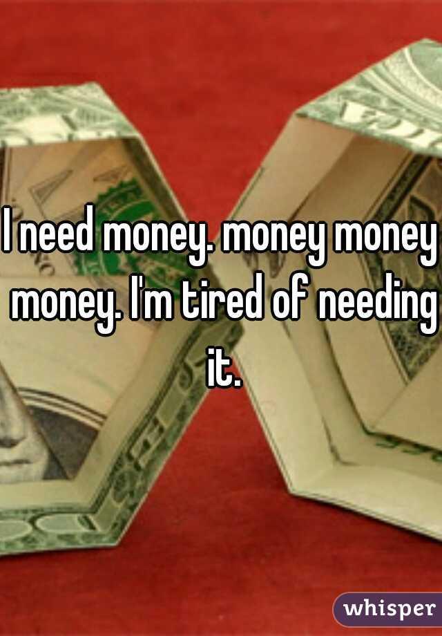 I need money. money money money. I'm tired of needing it.
