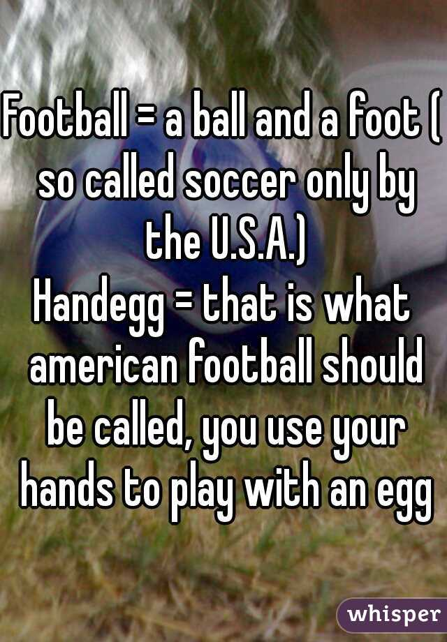 Football = a ball and a foot ( so called soccer only by the U.S.A.)  Handegg = that is what american football should be called, you use your hands to play with an egg