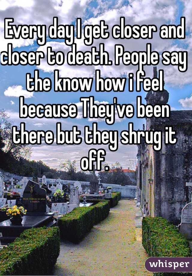 Every day I get closer and closer to death. People say the know how i feel because They've been there but they shrug it off.
