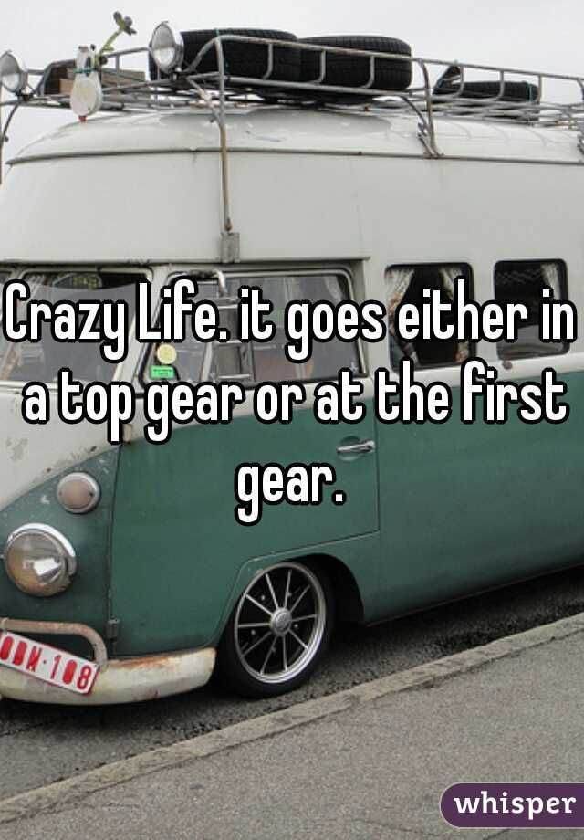 Crazy Life. it goes either in a top gear or at the first gear.