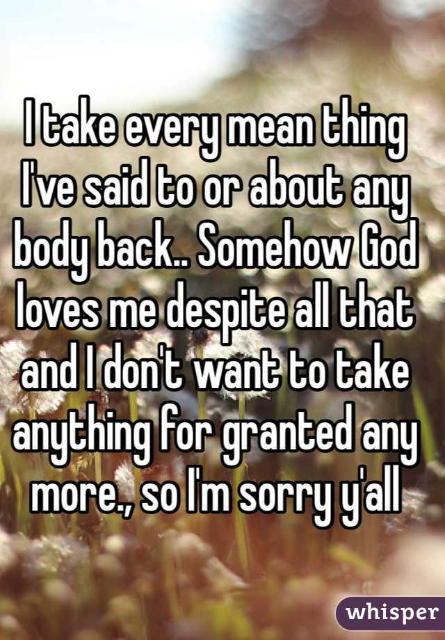 I take every mean thing I've said to or about any body back.. Somehow God loves me despite all that and I don't want to take anything for granted any more., so I'm sorry y'all
