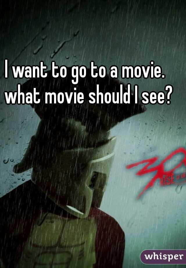 I want to go to a movie.  what movie should I see?