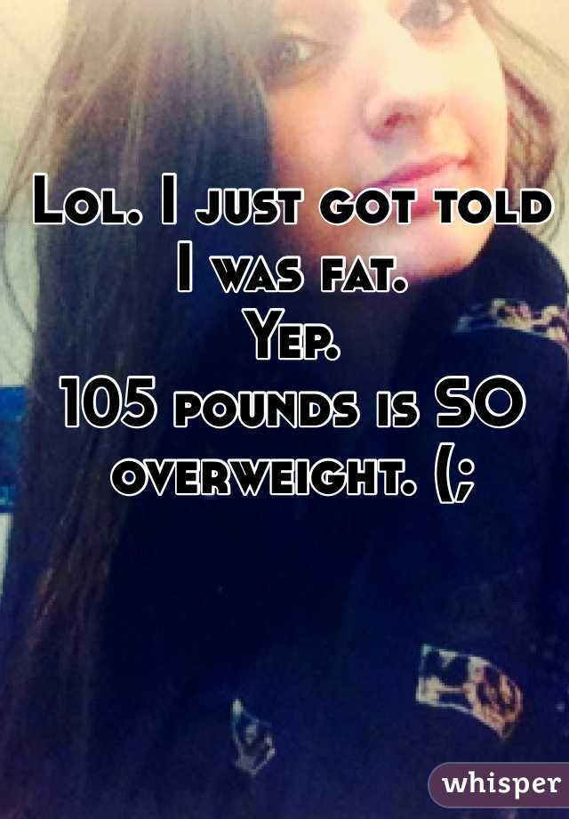 Lol. I just got told I was fat. Yep.  105 pounds is SO overweight. (;