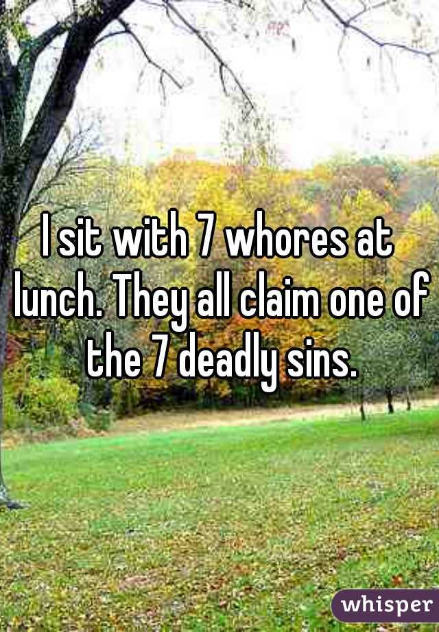 I sit with 7 whores at lunch. They all claim one of the 7 deadly sins.