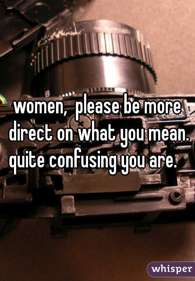 women,  please be more direct on what you mean. quite confusing you are.