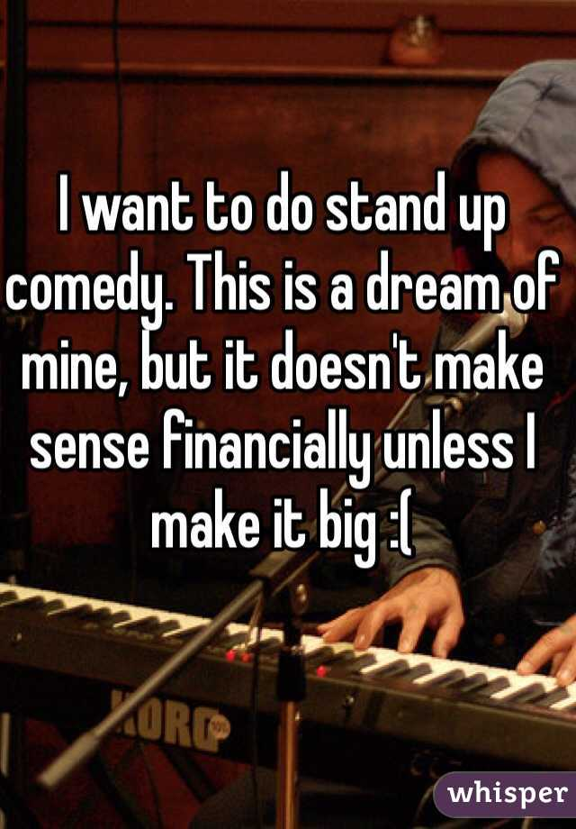 I want to do stand up comedy. This is a dream of mine, but it doesn't make sense financially unless I make it big :(