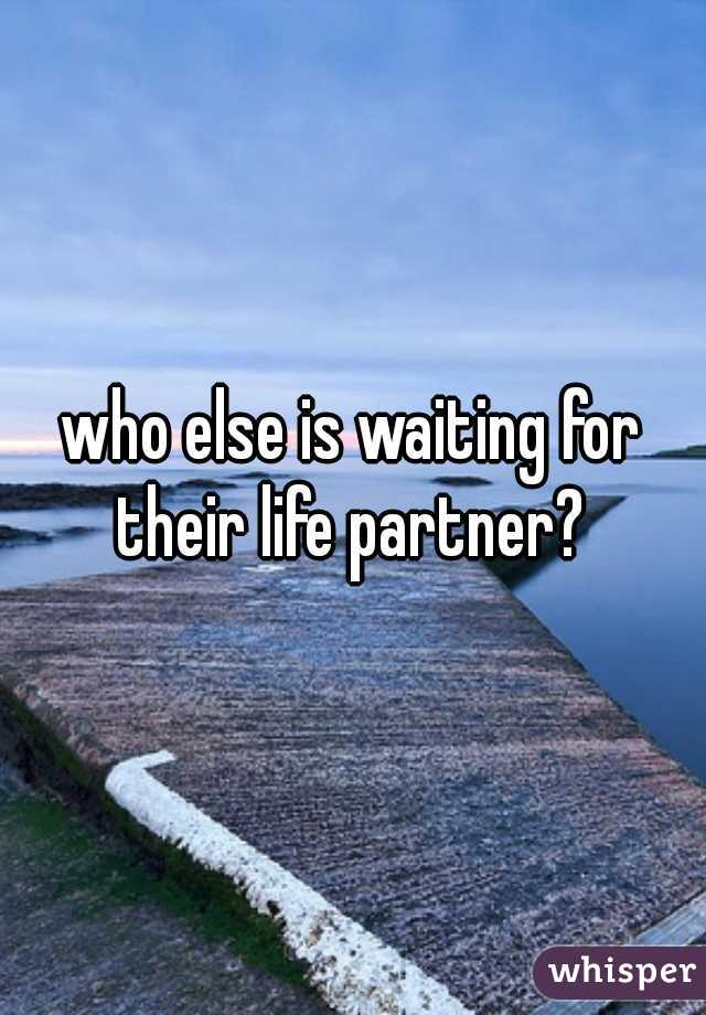 who else is waiting for their life partner?