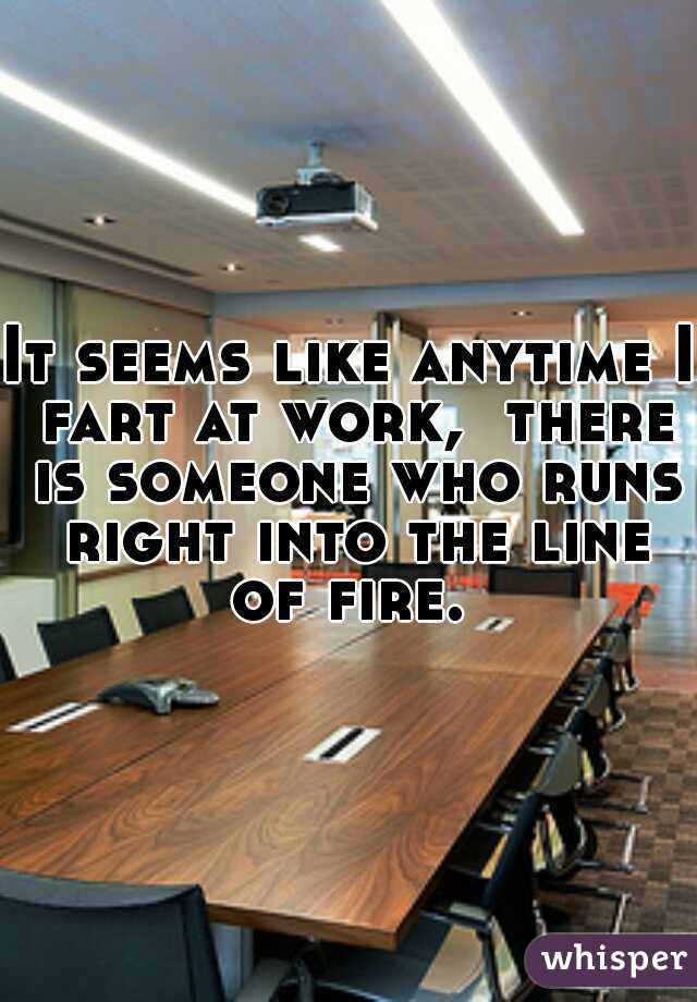 It seems like anytime I fart at work,  there is someone who runs right into the line of fire.