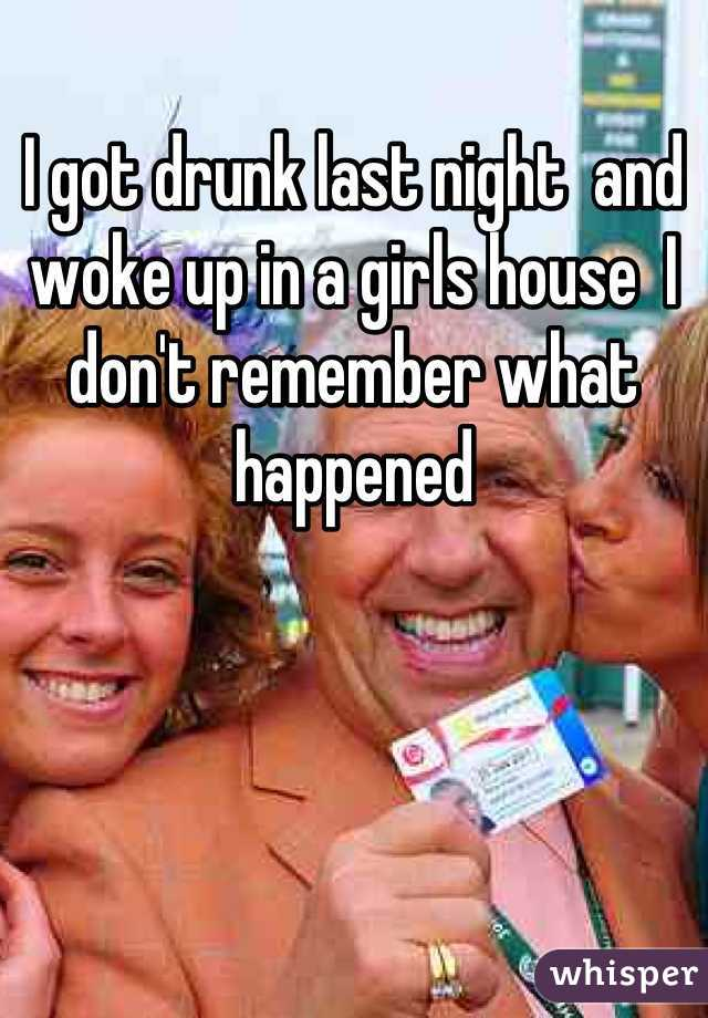 I got drunk last night  and  woke up in a girls house  I don't remember what happened