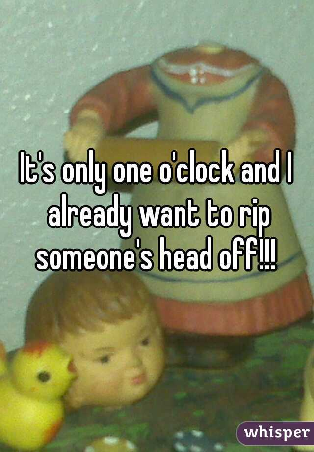 It's only one o'clock and I already want to rip someone's head off!!!