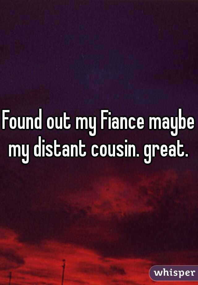 Found out my Fiance maybe my distant cousin. great.
