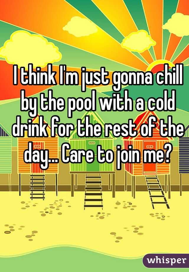 I think I'm just gonna chill by the pool with a cold drink for the rest of the day... Care to join me?