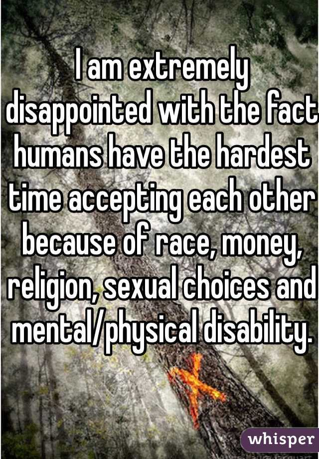 I am extremely disappointed with the fact humans have the hardest time accepting each other because of race, money, religion, sexual choices and mental/physical disability.
