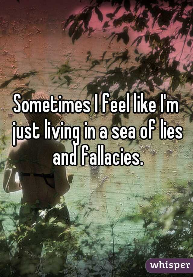 Sometimes I feel like I'm just living in a sea of lies and fallacies.