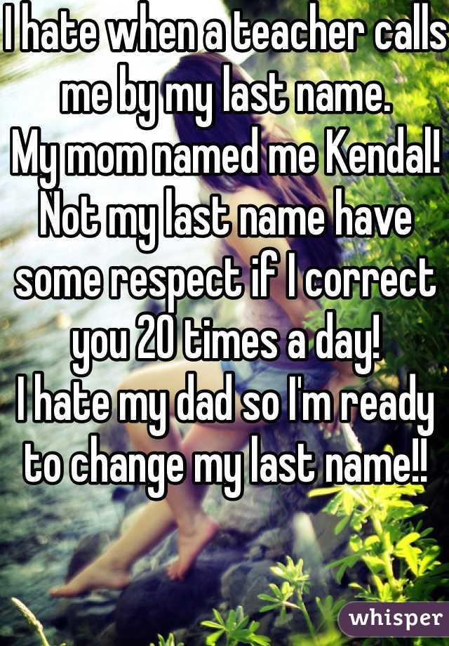 I hate when a teacher calls me by my last name.  My mom named me Kendal! Not my last name have some respect if I correct you 20 times a day!  I hate my dad so I'm ready to change my last name!!
