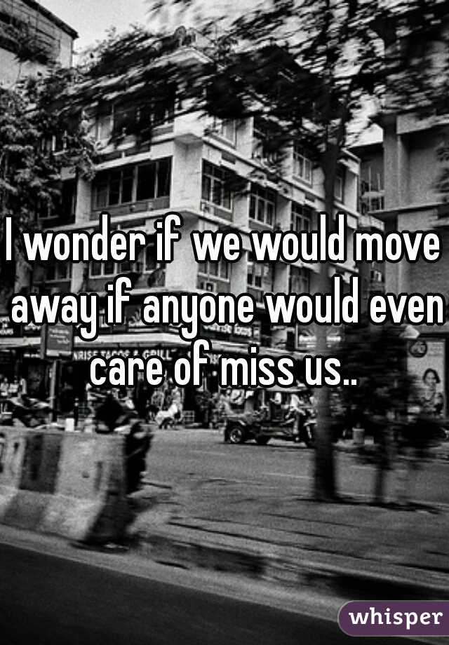 I wonder if we would move away if anyone would even care of miss us..