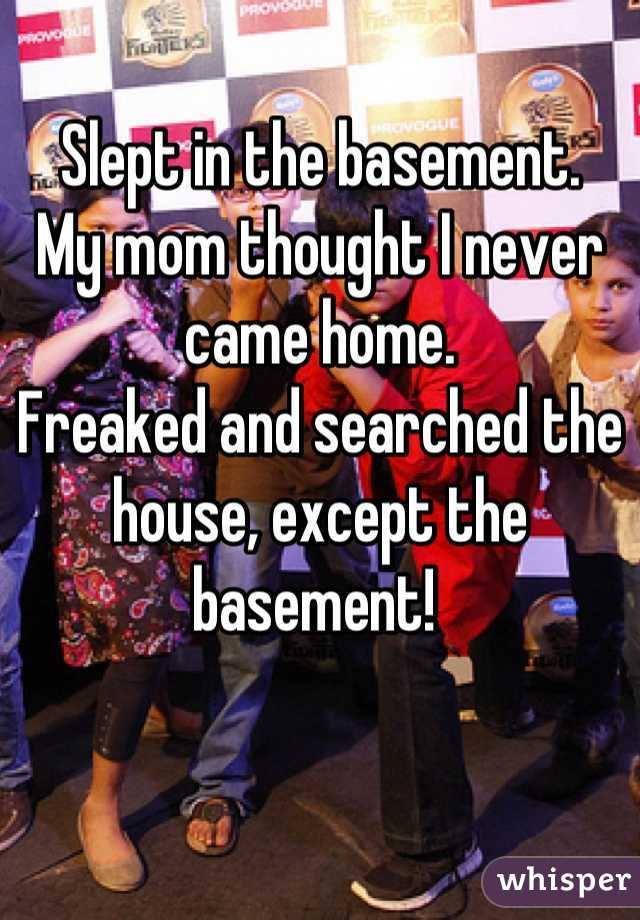 Slept in the basement. My mom thought I never came home. Freaked and searched the house, except the basement!