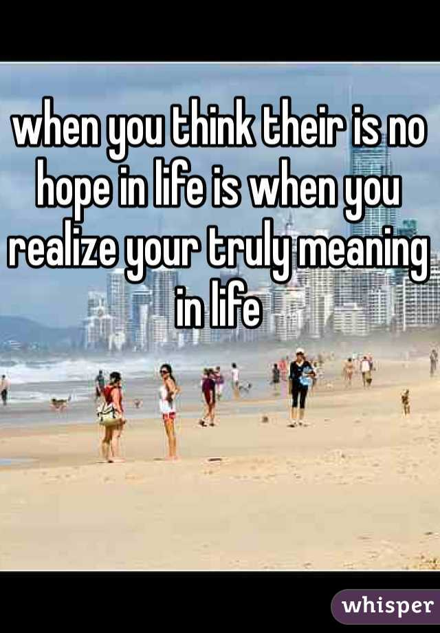 when you think their is no hope in life is when you realize your truly meaning in life