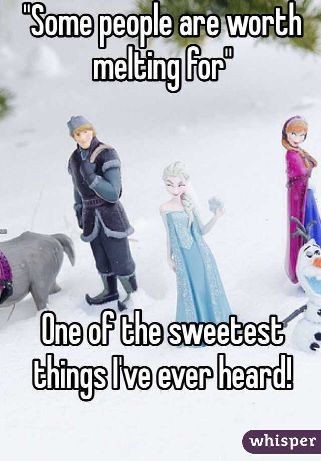 """""""Some people are worth melting for""""      One of the sweetest things I've ever heard!"""