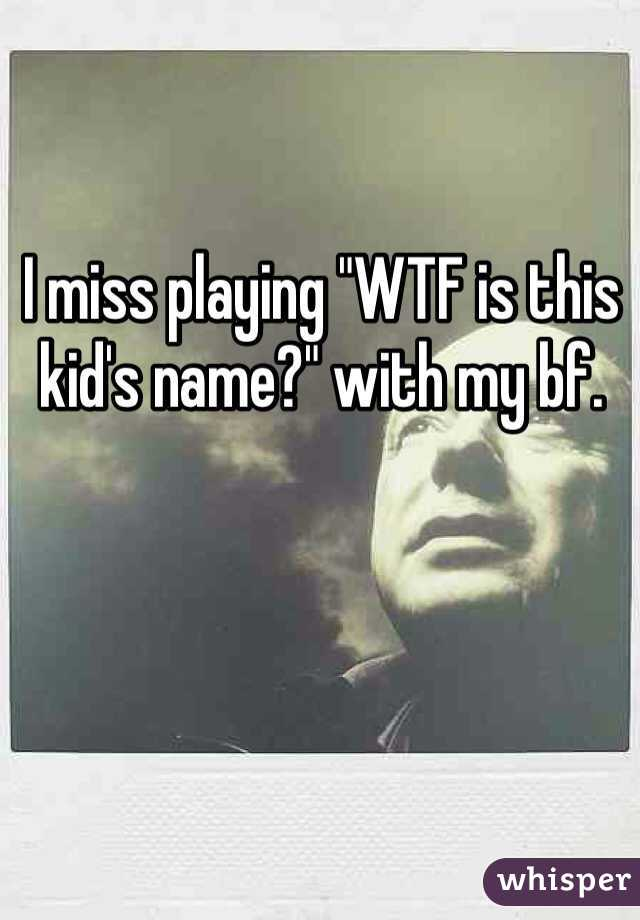 """I miss playing """"WTF is this kid's name?"""" with my bf."""