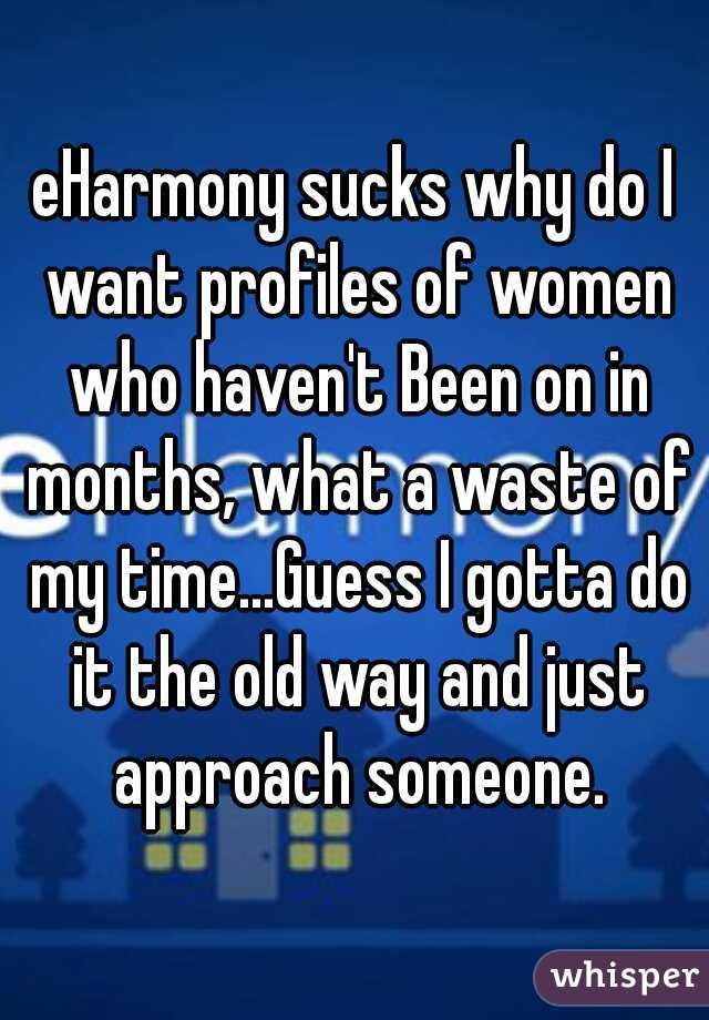 eHarmony sucks why do I want profiles of women who haven't Been on in months, what a waste of my time...Guess I gotta do it the old way and just approach someone.