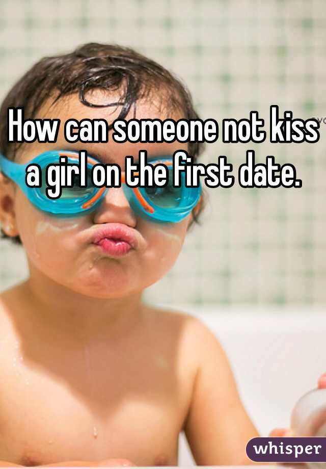 How can someone not kiss a girl on the first date.