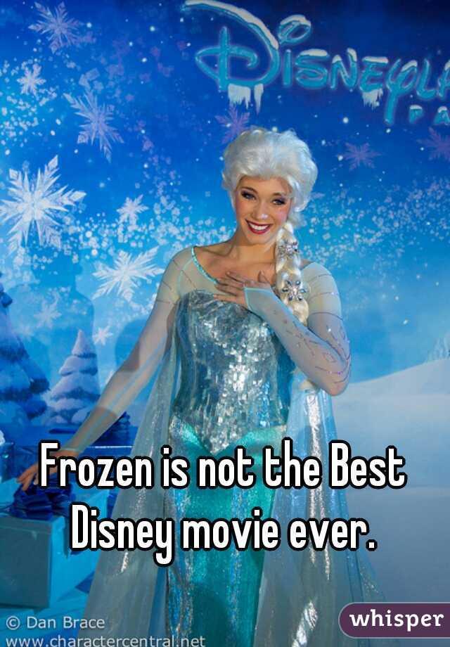 Frozen is not the Best Disney movie ever.