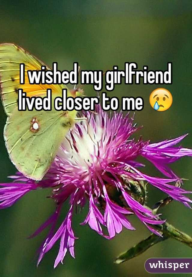 I wished my girlfriend lived closer to me 😢