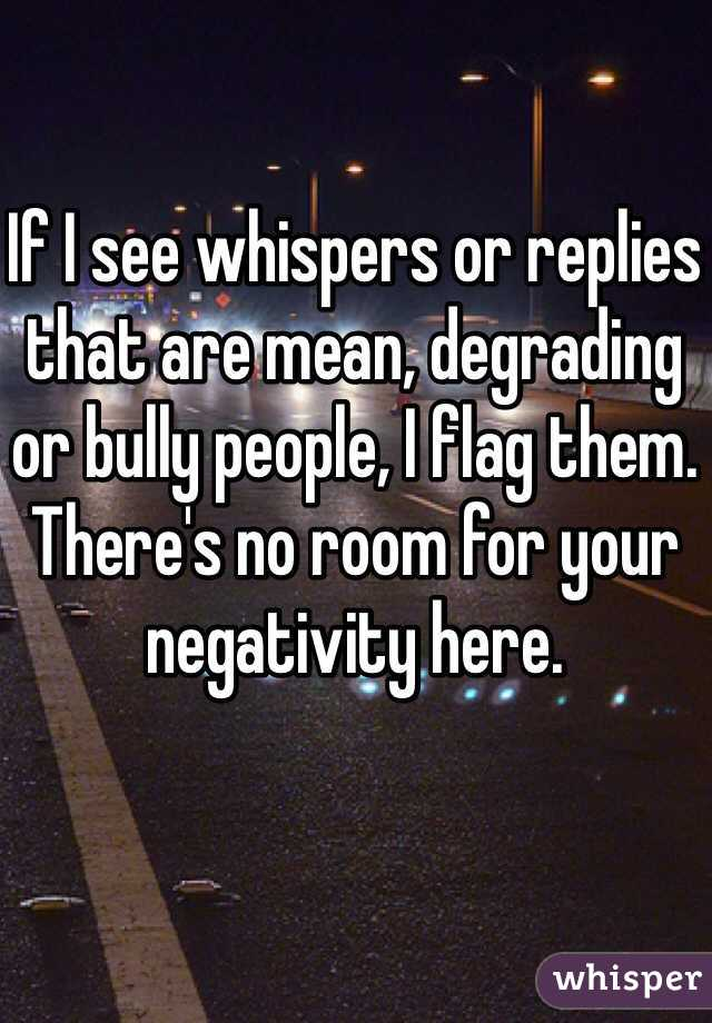 If I see whispers or replies that are mean, degrading or bully people, I flag them. There's no room for your negativity here.