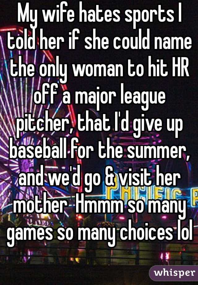 My wife hates sports I told her if she could name the only woman to hit HR off a major league  pitcher, that I'd give up baseball for the summer, and we'd go & visit her mother  Hmmm so many games so many choices lol