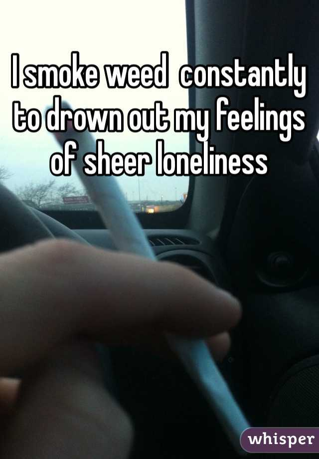 I smoke weed  constantly to drown out my feelings of sheer loneliness
