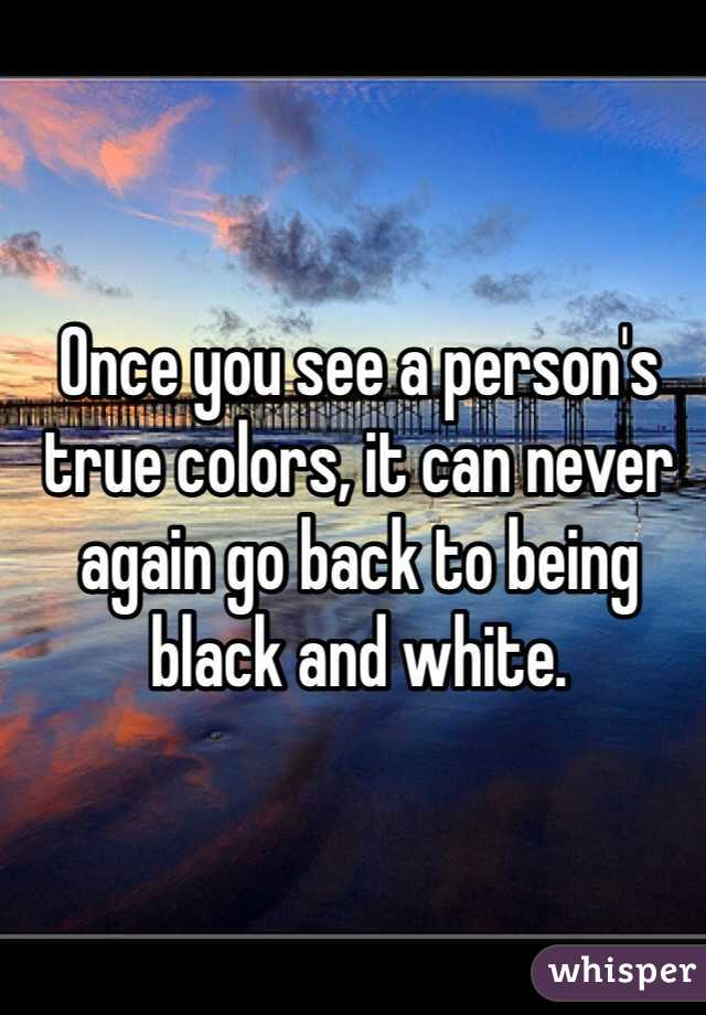 Once you see a person's true colors, it can never again go back to being black and white.