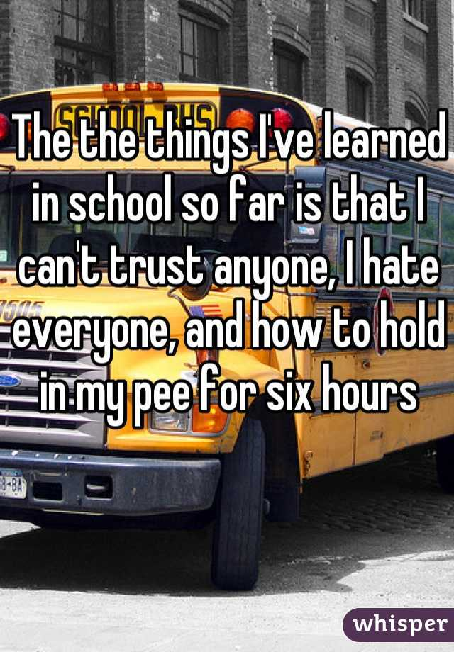 The the things I've learned in school so far is that I can't trust anyone, I hate everyone, and how to hold in my pee for six hours