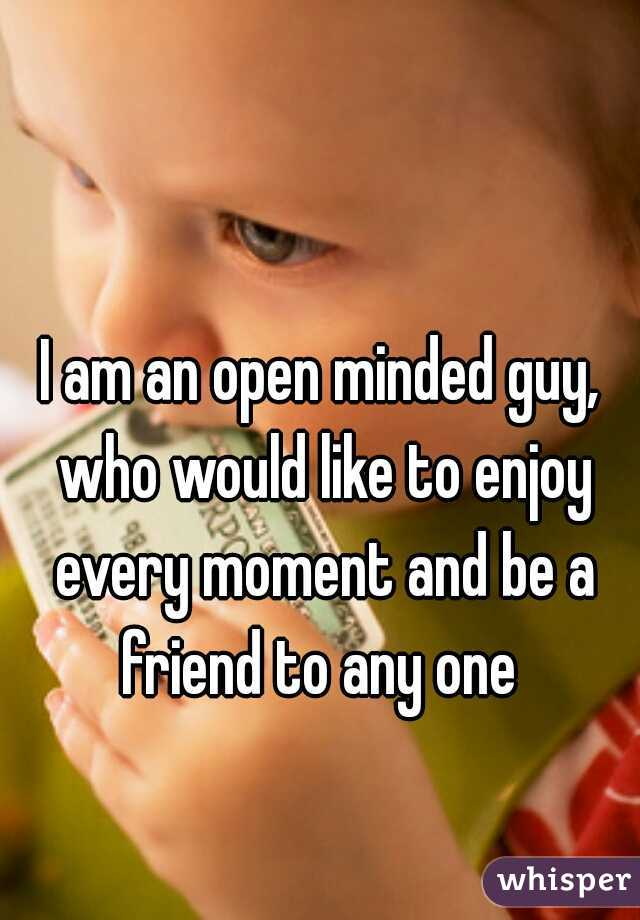 I am an open minded guy, who would like to enjoy every moment and be a friend to any one