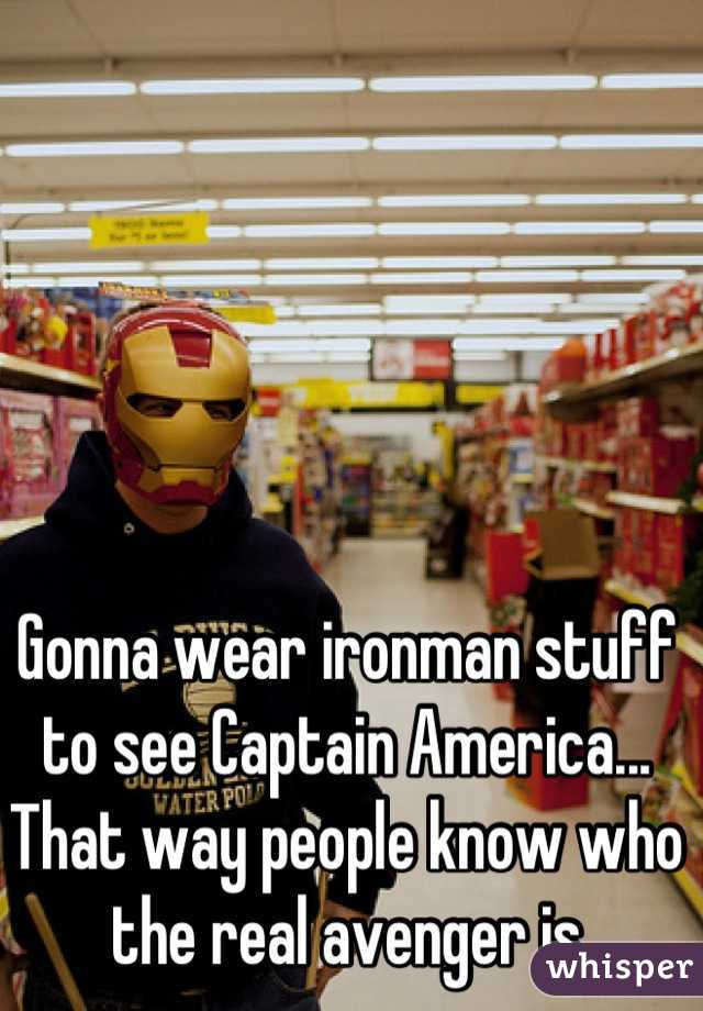 Gonna wear ironman stuff to see Captain America... That way people know who the real avenger is