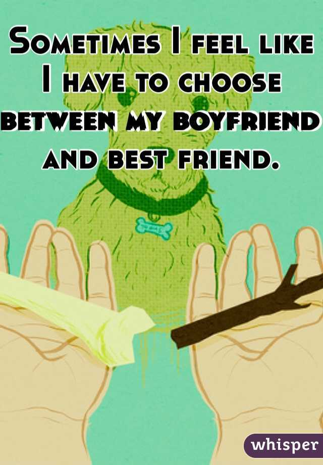Sometimes I feel like I have to choose between my boyfriend and best friend.