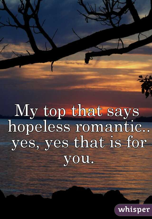 My top that says hopeless romantic.. yes, yes that is for you.