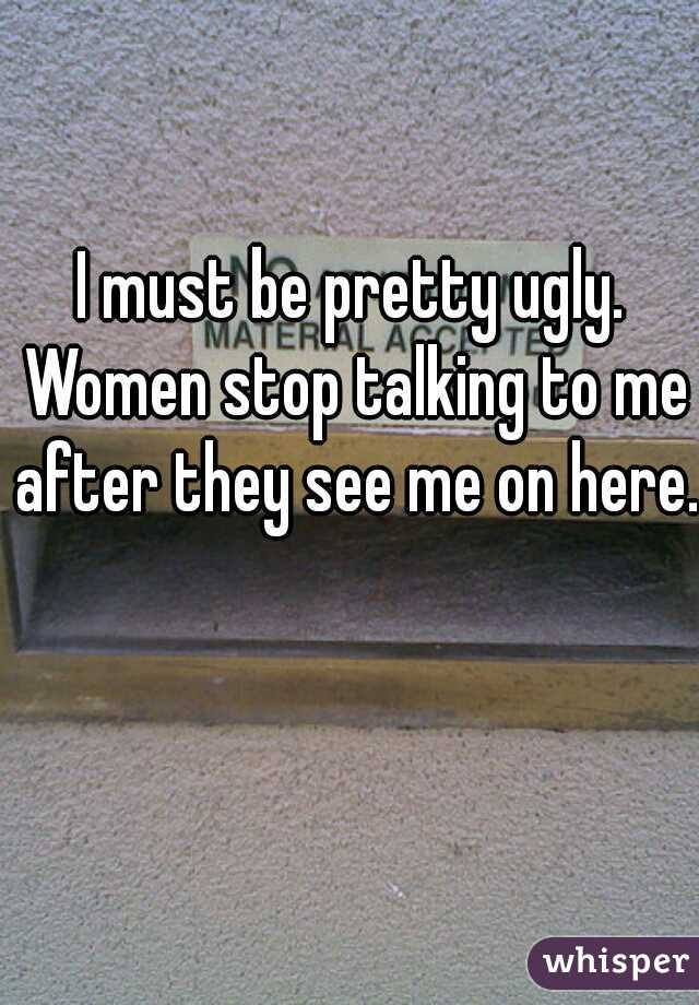 I must be pretty ugly. Women stop talking to me after they see me on here.