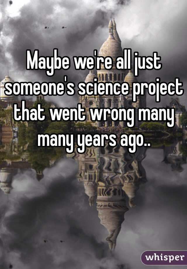 Maybe we're all just someone's science project that went wrong many many years ago..
