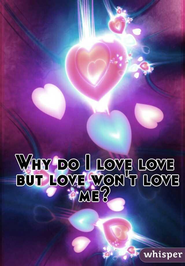 Why do I love love but love won't love me?
