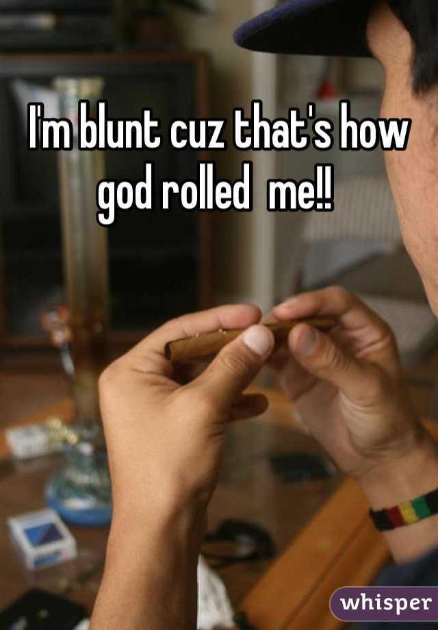 I'm blunt cuz that's how god rolled  me!!