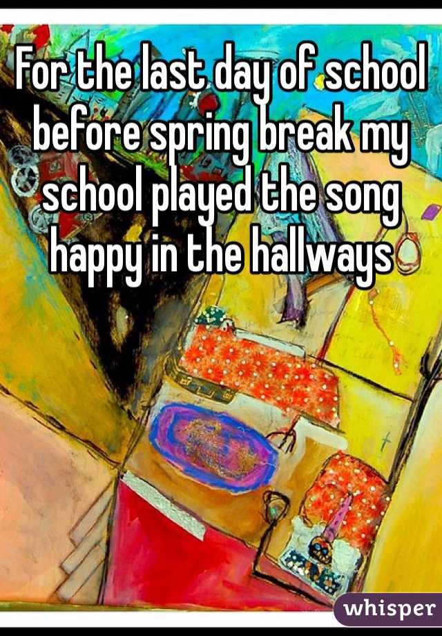 For the last day of school before spring break my school played the song happy in the hallways