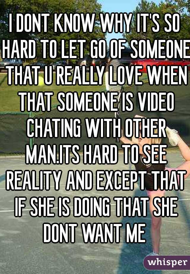 I DONT KNOW WHY IT'S SO HARD TO LET GO OF SOMEONE THAT U REALLY LOVE WHEN THAT SOMEONE IS VIDEO CHATING WITH OTHER MAN.ITS HARD TO SEE REALITY AND EXCEPT THAT IF SHE IS DOING THAT SHE DONT WANT ME