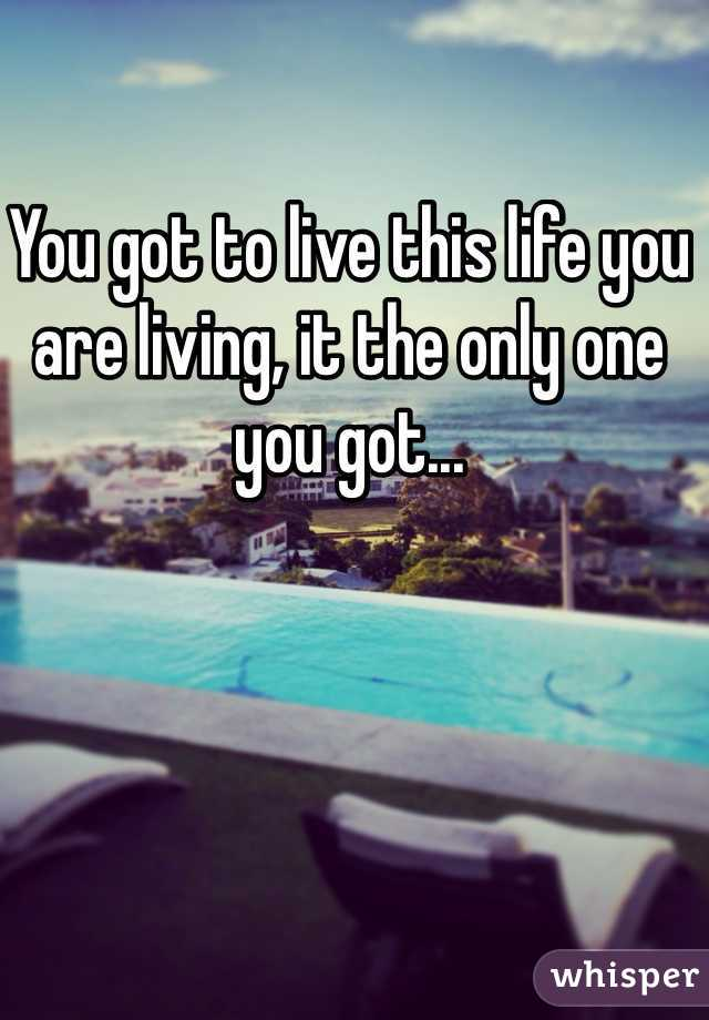 You got to live this life you are living, it the only one you got...