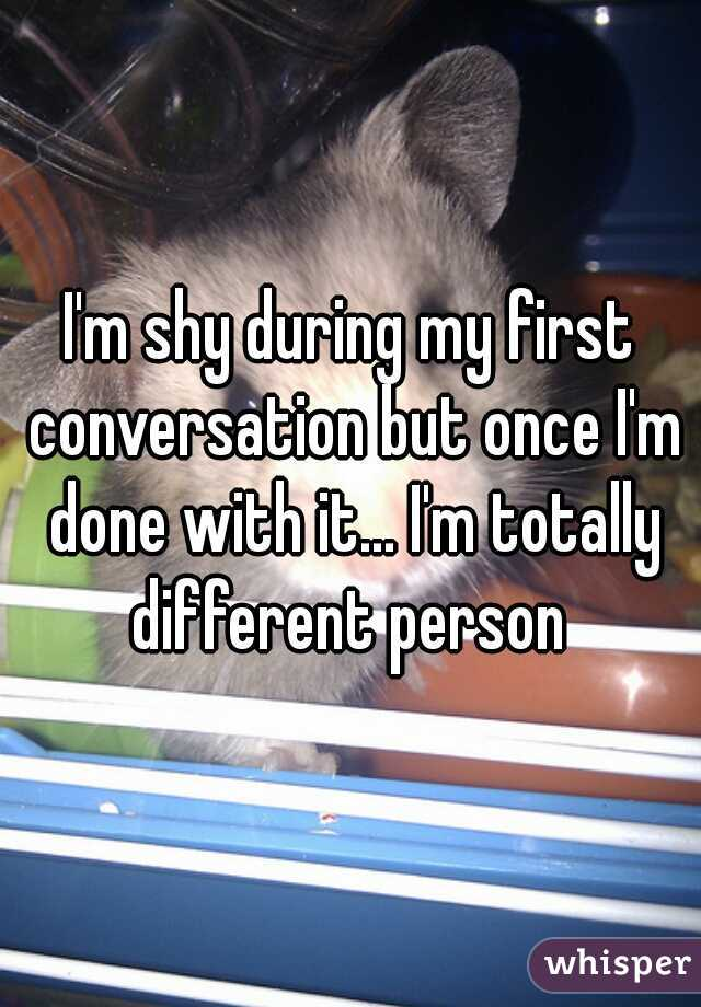 I'm shy during my first conversation but once I'm done with it... I'm totally different person