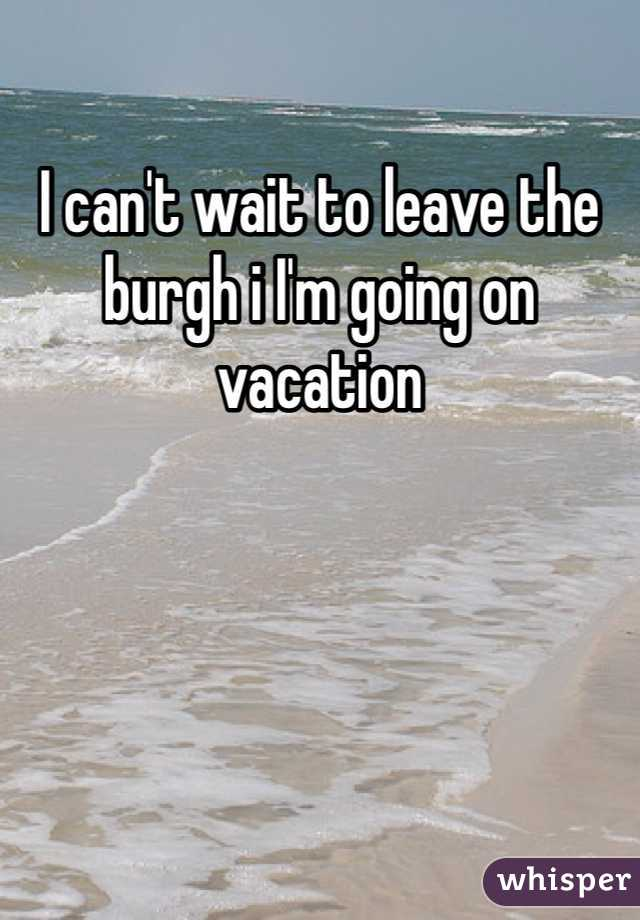 I can't wait to leave the burgh i I'm going on vacation