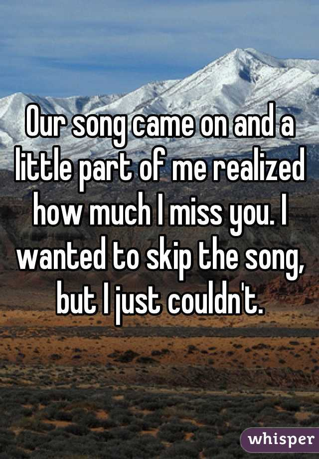 Our song came on and a little part of me realized how much I miss you. I wanted to skip the song, but I just couldn't.