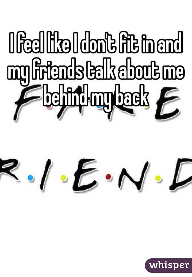 I feel like I don't fit in and my friends talk about me behind my back