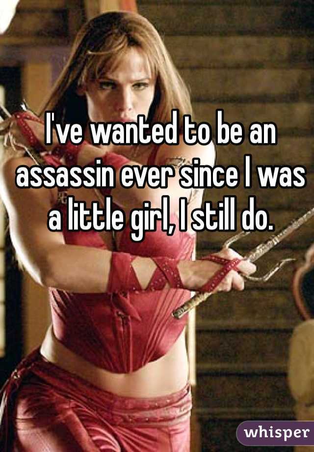 I've wanted to be an assassin ever since I was a little girl, I still do.